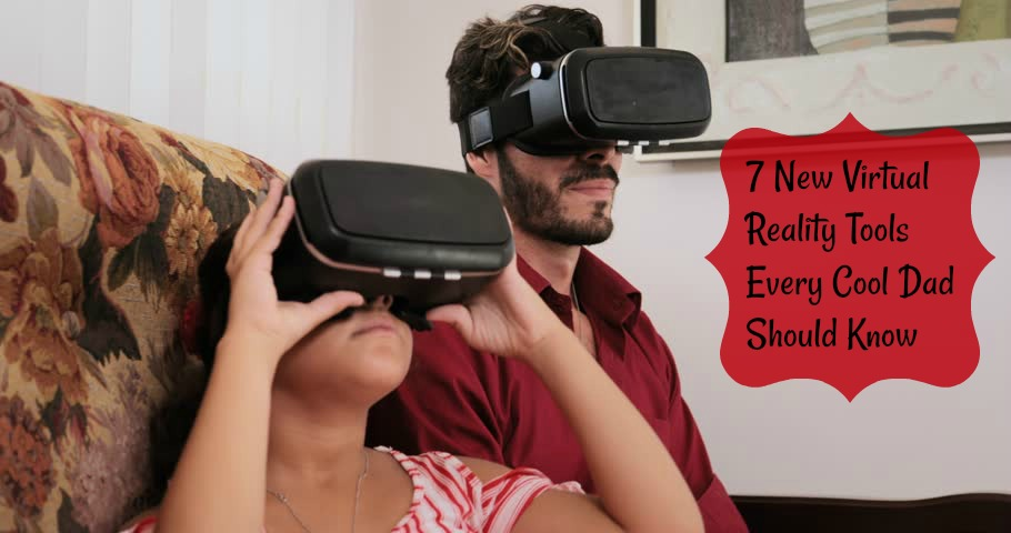 7 New Virtual Reality Tools Every Cool Dad Should Know