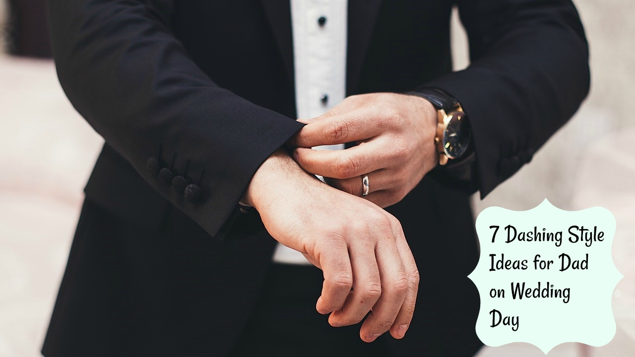 7 Dashing Style Ideas for Dad on Wedding Day
