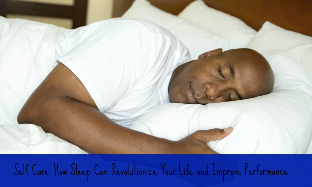 Self Care: How Sleep Can Revolutionize Your Life and Improve Performance