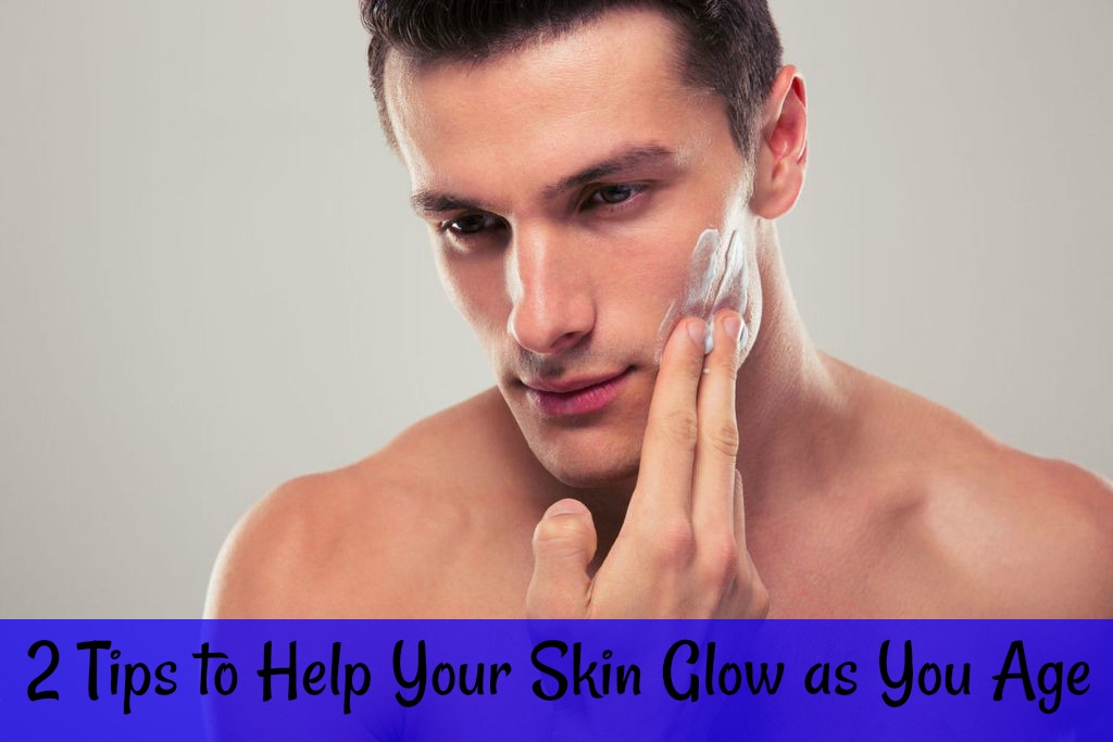 2 Tips to Help Your Skin Glow as You Age
