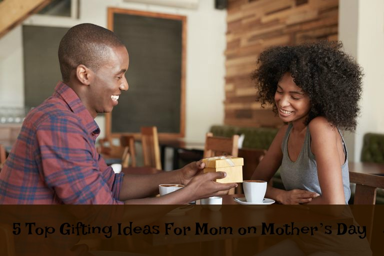 5 Top Gifting Ideas for Mom on Mother's Day