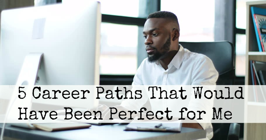 5 Career Paths That Would Have Been Perfect for Me