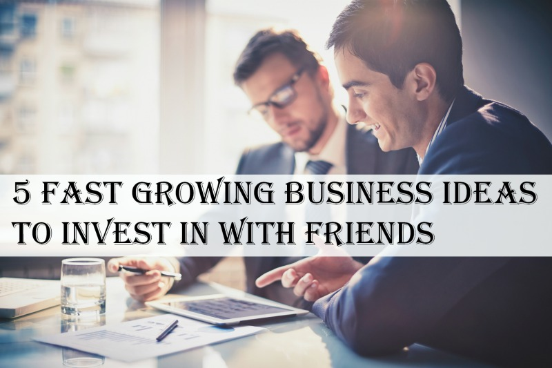 5 Fast Growing Business Ideas to Invest in With Friends