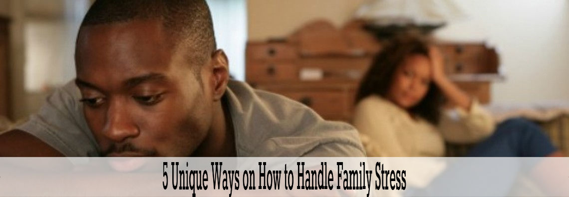 5 Unique Ways On How to Handle Family Stress