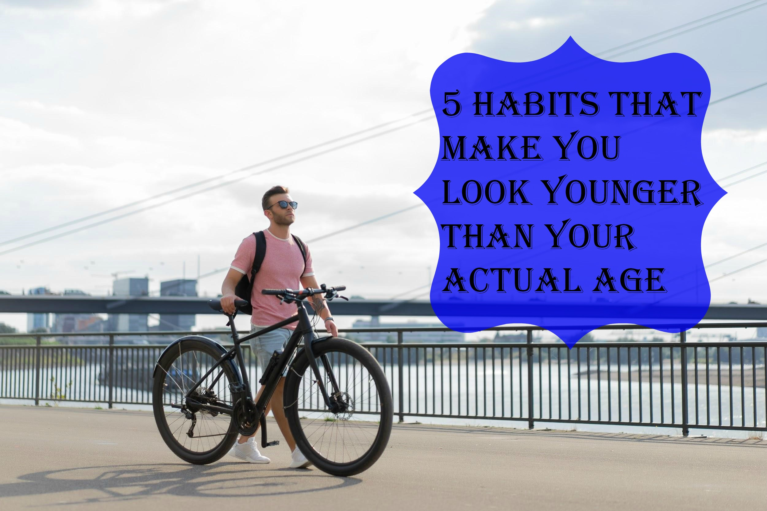 5 Habits That Make You Look Younger Than Your Actual Age