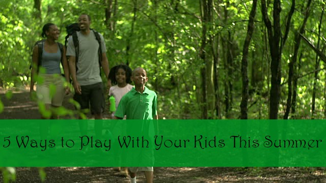 5 Ways to Play With Your Kids This Summer