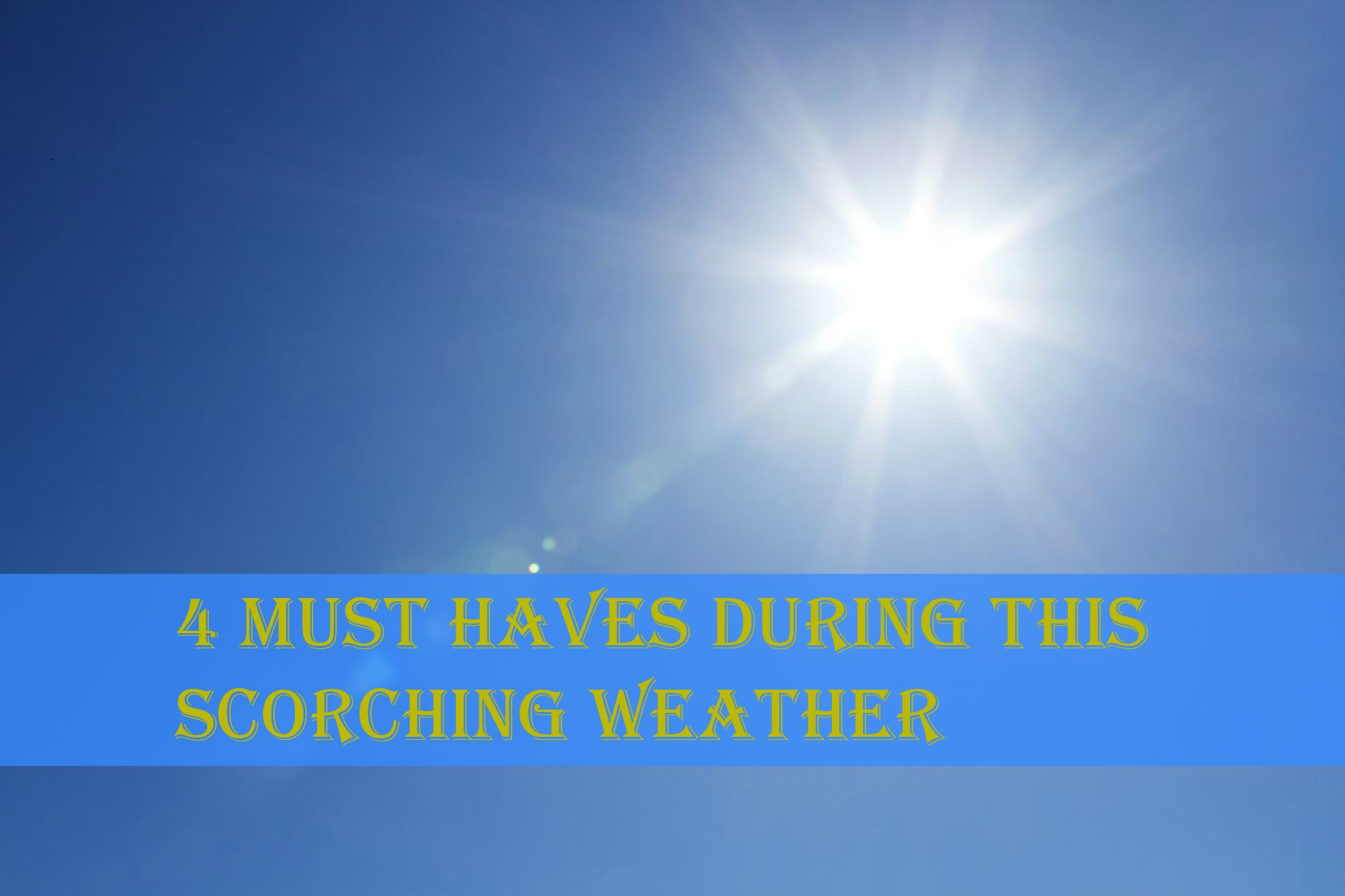 4 Must Haves During This Scorching Weather
