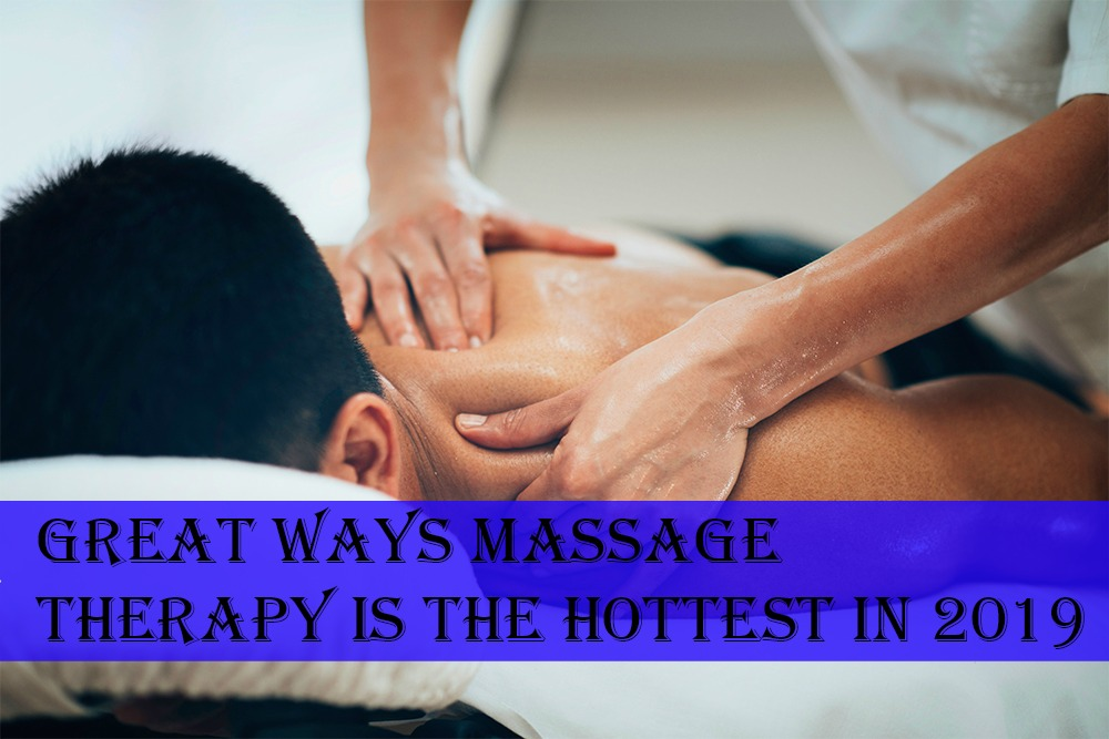 Great Ways Massage Therapy Is the Hottest in 2019
