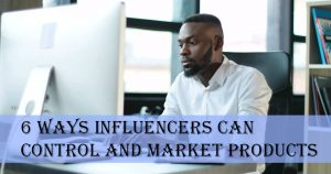 6 Ways Influencers Can Control and Market Products